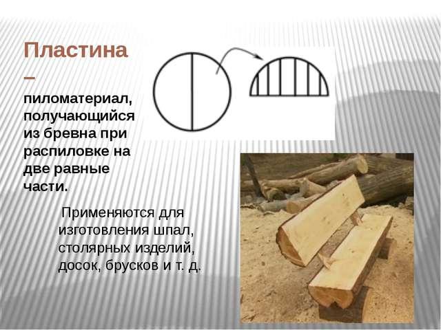 Пластина – пиломатериал, получающийся из бревна при распиловке на две равные...