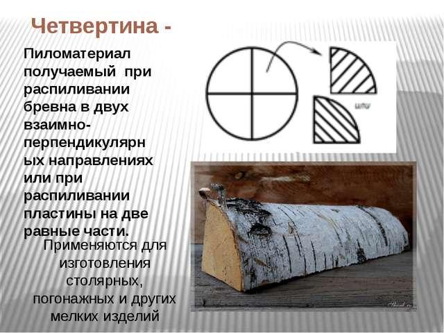 Четвертина - Пиломатериал получаемый при распиливании бревна в двух взаимно-п...
