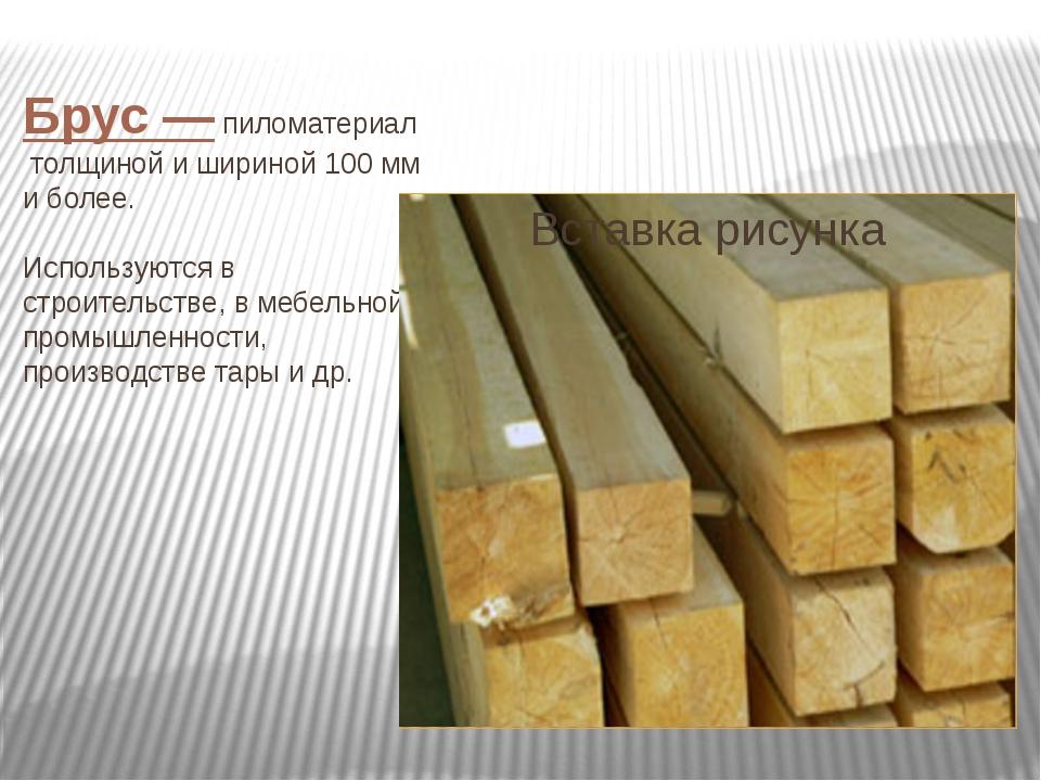 Брус—пиломатериалтолщиной и шириной 100мм и более. Используются в строите...