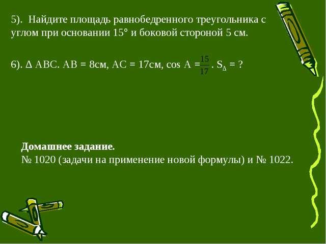 5). Найдите площадь равнобедренного треугольника с углом при основании 15 и...