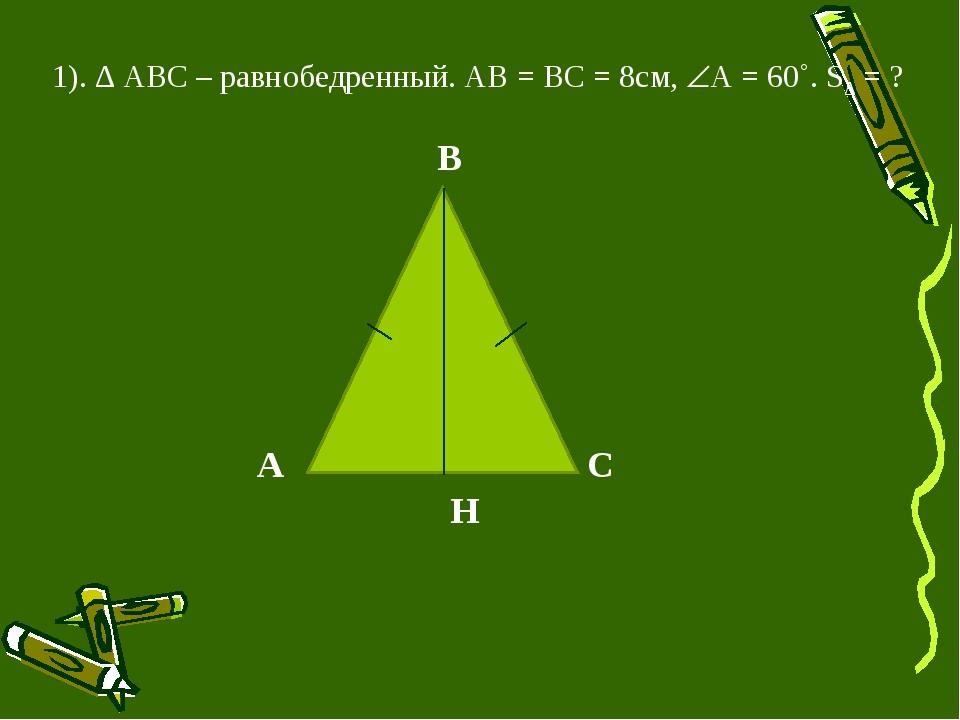 1). ∆ АВС – равнобедренный. АВ = ВС = 8см, А = 60˚. S∆ = ? А B C H
