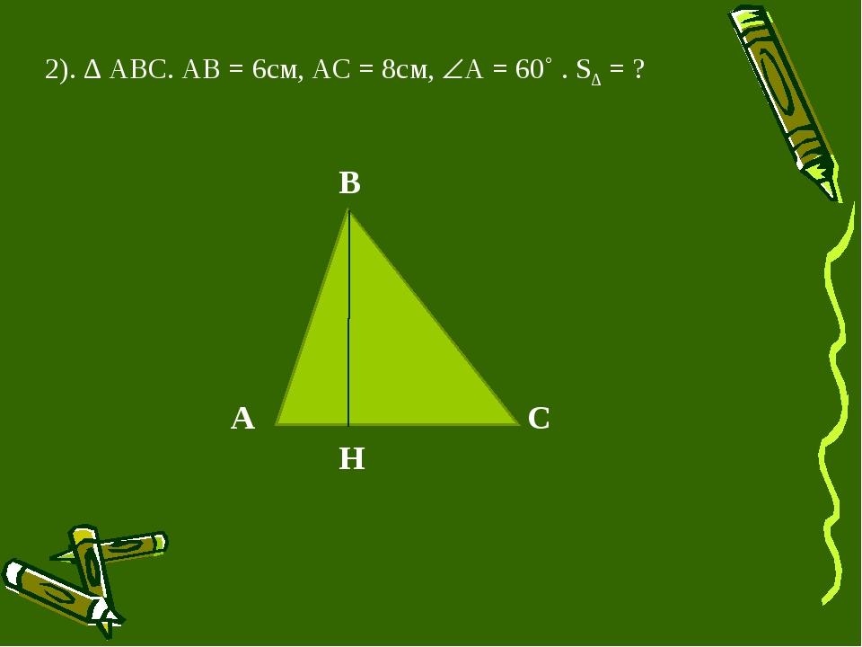 2). ∆ АВС. АВ = 6см, АС = 8см, А = 60˚ . S∆ = ? А B C H