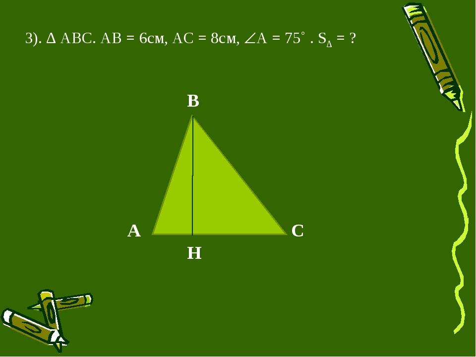 3). ∆ АВС. АВ = 6см, АС = 8см, А = 75˚ . S∆ = ? А B C H