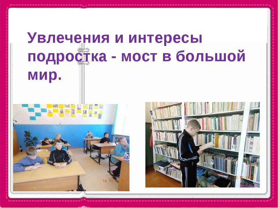 Увлечения и интересы подростка - мост в большой мир.