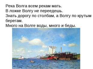 Река Волга всем рекам мать. В ложке Волгу не переедешь. Знать дорогу по столб