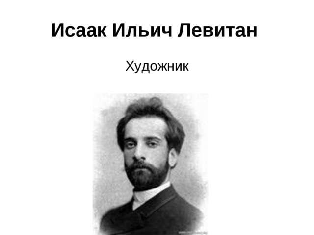 Исаак Ильич Левитан Художник