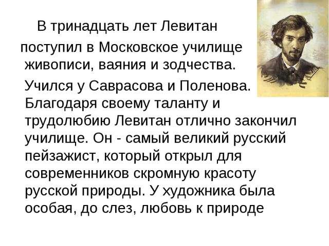 В тринадцать лет Левитан поступил в Московское училище живописи, ваяния и зо...