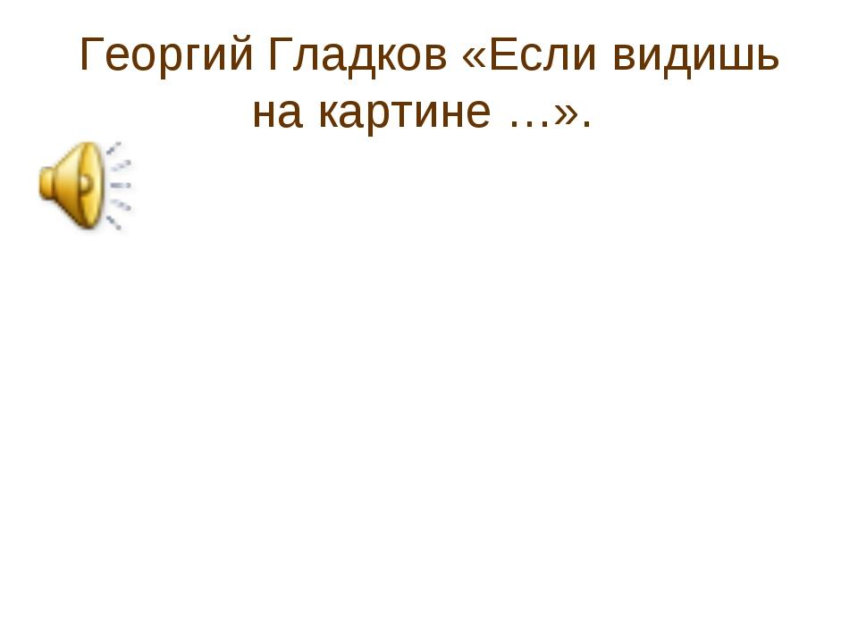 Георгий Гладков «Если видишь на картине …».