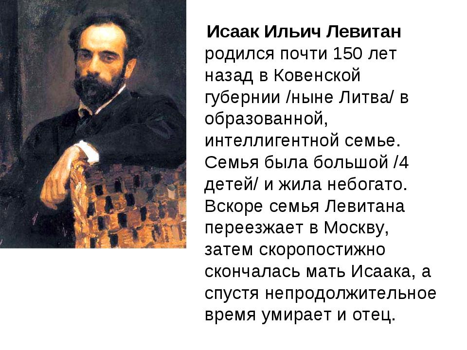 Исаак Ильич Левитан родился почти 150 лет назад в Ковенской губернии /ныне Л...