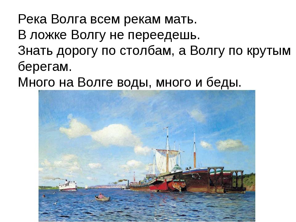 Река Волга всем рекам мать. В ложке Волгу не переедешь. Знать дорогу по столб...