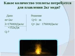 Дано Решение m=2кг Q=λ · m λ=176000Дж/кг Q= 2кг · 176000Дж/кг =352кДж Q-? Ка