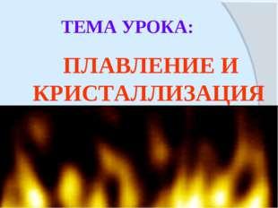 ТЕМА УРОКА: ПЛАВЛЕНИЕ И КРИСТАЛЛИЗАЦИЯ