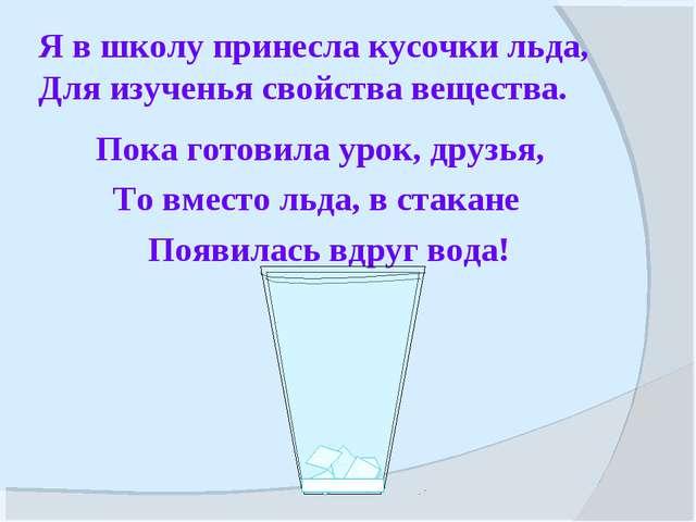 Я в школу принесла кусочки льда, Для изученья свойства вещества. Пока готовил...