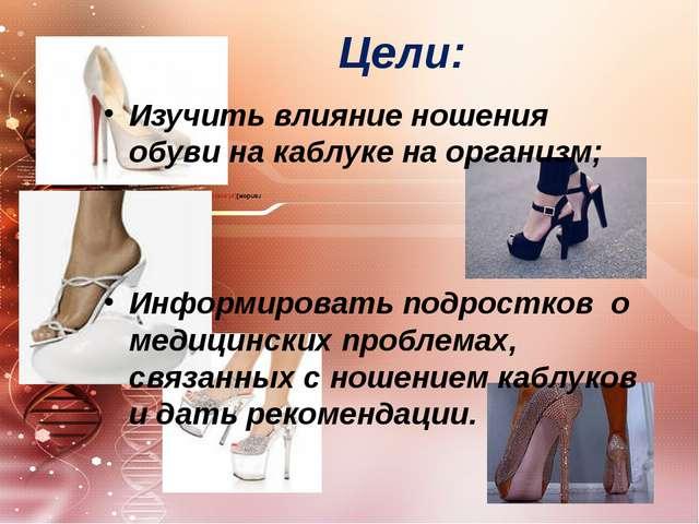Цели: Изучить влияние ношения обуви на каблуке на организм; Информировать под...