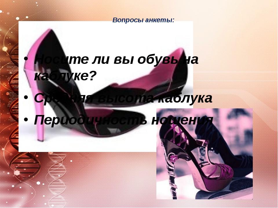 Вопросы анкеты: Носите ли вы обувь на каблуке? Средняя высота каблука Период...