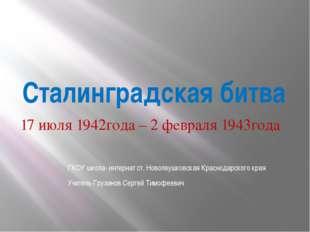 Сталинградская битва 17 июля 1942года – 2 февраля 1943года ГКОУ школа- интерн