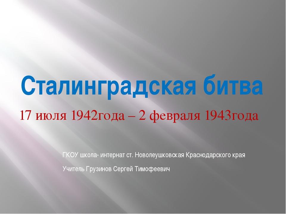 Сталинградская битва 17 июля 1942года – 2 февраля 1943года ГКОУ школа- интерн...