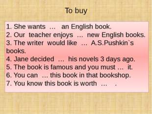 To buy 1. She wants … an English book. 2. Our teacher enjoys … new English bo