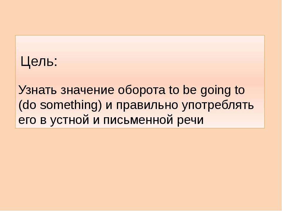 Узнать значение оборота to be going to (do something) и правильно употреблят...