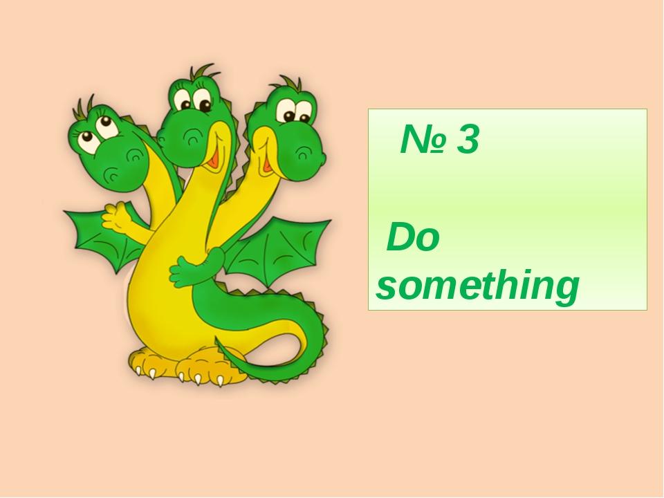№ 3  Do something