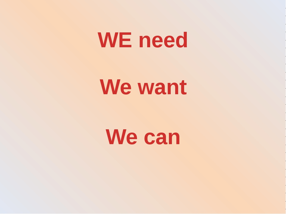 WE need We want We can