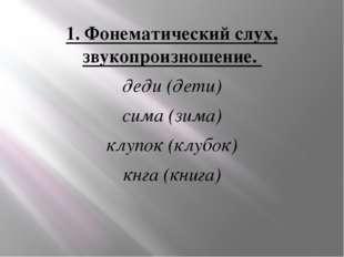 1. Фонематический слух, звукопроизношение. деди (дети) сима (зима) клупок (кл
