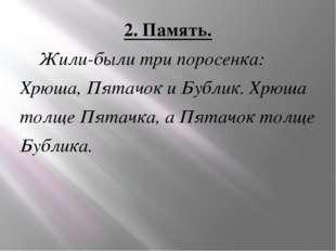 2. Память. Жили-были три поросенка: Хрюша, Пятачок и Бублик. Хрюша толще Пята