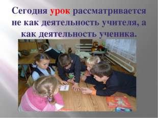 Сегодня урок рассматривается не как деятельность учителя, а как деятельность