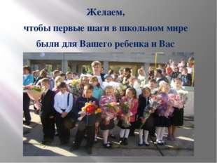 Желаем, чтобы первые шаги в школьном мире были для Вашего ребенка и Вас радос
