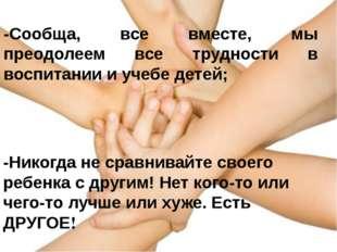 -Сообща, все вместе, мы преодолеем все трудности в воспитании и учебе детей;