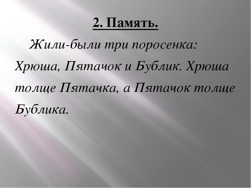 2. Память. Жили-были три поросенка: Хрюша, Пятачок и Бублик. Хрюша толще Пята...