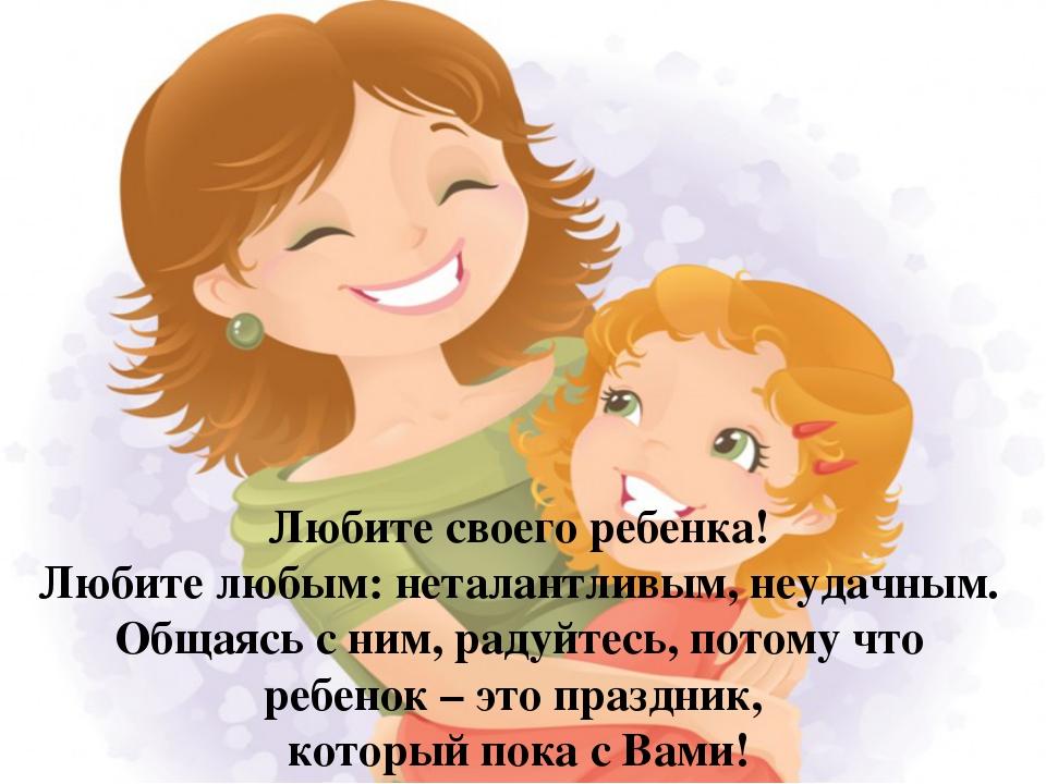 Любите своего ребенка! Любите любым: неталантливым, неудачным. Общаясь с ним,...