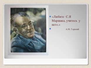 «Любите С.Я Маршака, учитесь у него.» А.М. Горький