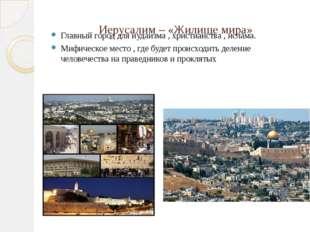 Иерусалим – «Жилище мира» Главный город для иудаизма , христианства , ислама.