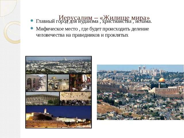 Иерусалим – «Жилище мира» Главный город для иудаизма , христианства , ислама....