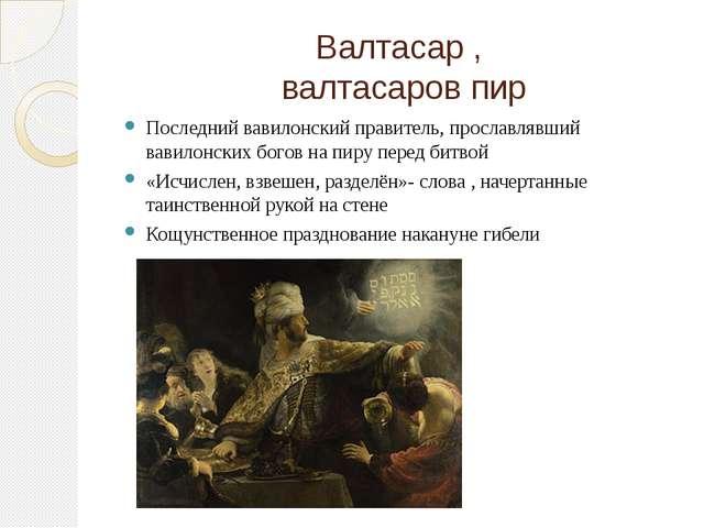 Валтасар , валтасаров пир Последний вавилонский правитель, прославлявший вави...