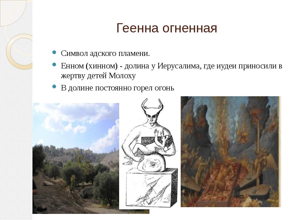 Геенна огненная Символ адского пламени. Енном (хинном) - долина у Иерусалима,...