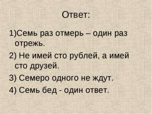 Ответ: 1)Семь раз отмерь – один раз отрежь. 2) Не имей сто рублей, а имей сто