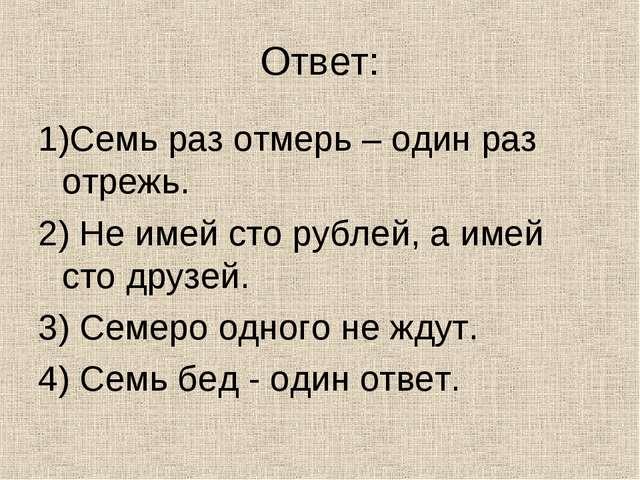 Ответ: 1)Семь раз отмерь – один раз отрежь. 2) Не имей сто рублей, а имей сто...