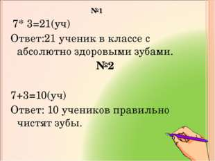№1 7* 3=21(уч) Ответ:21 ученик в классе с абсолютно здоровыми зубами. №2 7+3