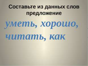Составьте из данных слов предложение уметь, хорошо, читать, как