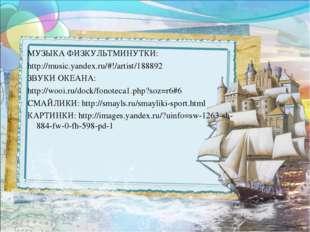 МУЗЫКА ФИЗКУЛЬТМИНУТКИ: http://music.yandex.ru/#!/artist/188892 ЗВУКИ ОКЕАНА: