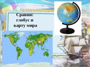 Сравни: глобус и карту мира