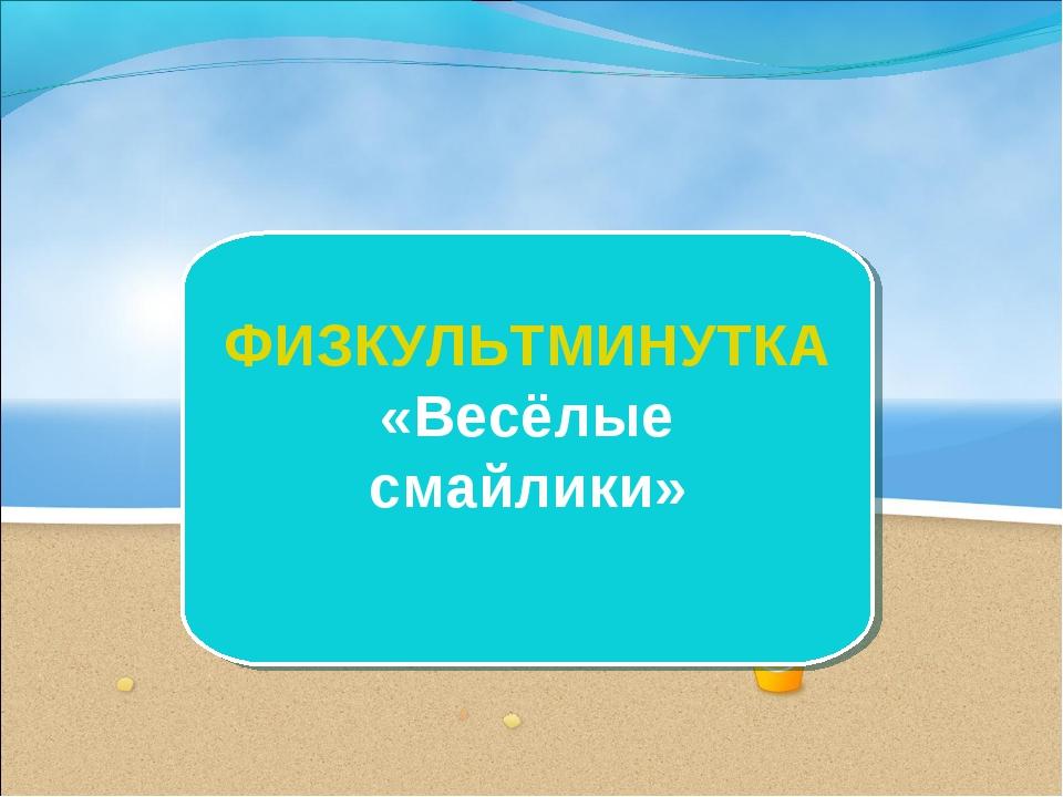 ФИЗКУЛЬТМИНУТКА «Весёлые смайлики»