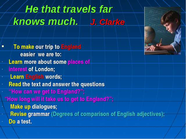 He that travels far knows much. J. Clarke To make our trip to England easier...