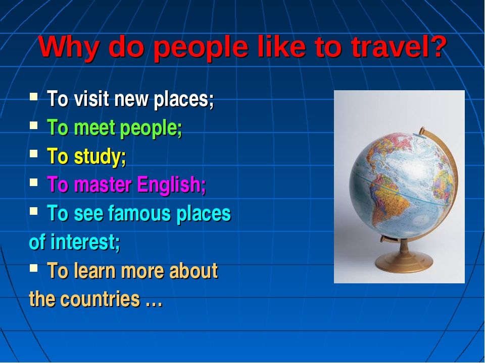 Why do people like to travel? To visit new places; To meet people; To study;...