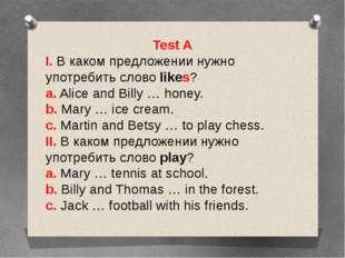 Test A I. В каком предложении нужно употребить слово likes? a. Alice and Bill