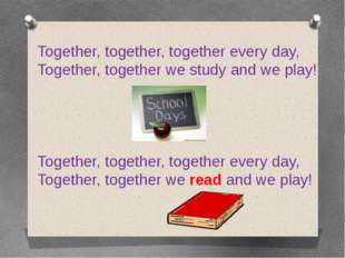 Together, together, together every day, Together, together we study and we pl