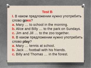 Test B I. В каком предложении нужно употребить слово goes? a. Mary … to schoo