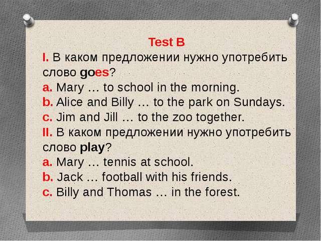 Test B I. В каком предложении нужно употребить слово goes? a. Mary … to schoo...